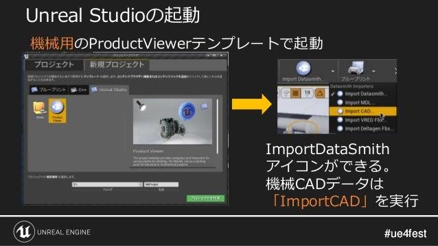 #ue4fest#ue4fest Unreal Studioの起動 ImportDataSmith アイコンができる。 機械CADデータは 「ImportCAD」を実行 機械用のProductViewerテンプレートで起動