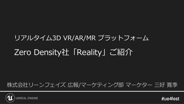 #ue4fest#ue4fest リアルタイム3D VR/AR/MR プラットフォーム Zero Density社「Reality」ご紹介 株式会社リーンフェイズ 広報/マーケティング部 マーケター 三好 寛季