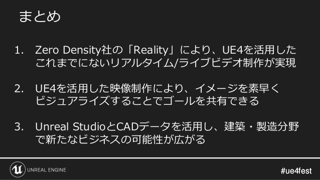 #ue4fest#ue4fest まとめ 1. Zero Density社の「Reality」により、UE4を活用した これまでにないリアルタイム/ライブビデオ制作が実現 2. UE4を活用した映像制作により、イメージを素早く ビジュアライズす...