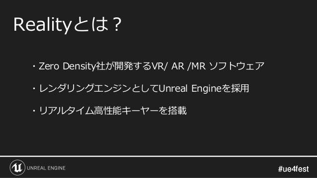 #ue4fest#ue4fest Realityとは? ・Zero Density社が開発するVR/ AR /MR ソフトウェア ・レンダリングエンジンとしてUnreal Engineを採用 ・リアルタイム高性能キーヤーを搭載