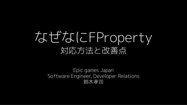 なぜなにFProperty 対応方法と改善点 Epic games Japan Software Engineer, Developer Relations 鈴木孝司