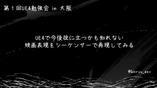 UE4で今後役に立つかも知れない 映画表現をシーケンサーで再現してみる 第1回UE4勉強会 in 大阪 @Ginryu_dev