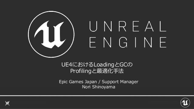 UE4におけるLoadingとGCの Profilingと最適化手法 Epic Games Japan / Support Manager Nori Shinoyama