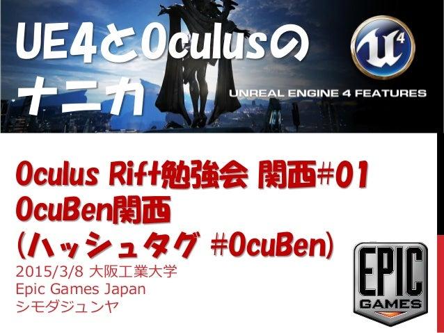 UE4とOculusの ナニカ Oculus Rift勉強会 関西#01 OcuBen関西 (ハッシュタグ #OcuBen) 2015/3/8 大阪工業大学 Epic Games Japan シモダジュンヤ