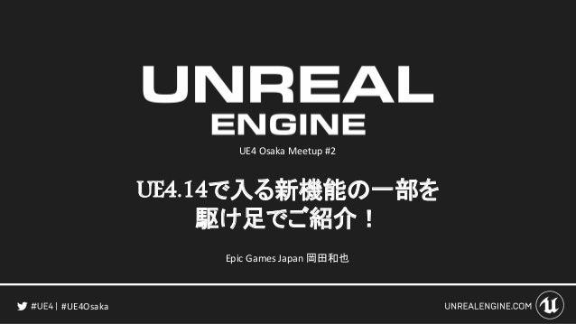 UE4.14で入る新機能の一部を 駆け足でご紹介! #UE4Osaka Epic Games Japan 岡田和也 UE4 Osaka Meetup #2