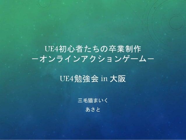 UE4初心者たちの卒業制作 -オンラインアクションゲーム- UE4勉強会 in 大阪 三毛猫まいく あさと