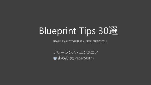 Blueprint Tips 30選 第4回UE4何でも勉強会 in 東京 2020/02/05 フリーランス / エンジニア まめお (@PaperSloth)