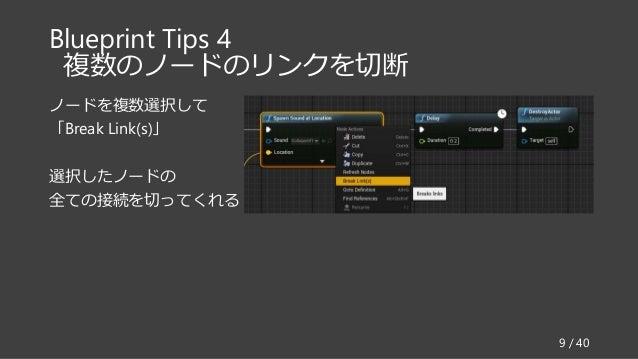 Blueprint Tips 4 複数のノードのリンクを切断 ノードを複数選択して 「Break Link(s)」 選択したノードの 全ての接続を切ってくれる 9 / 40