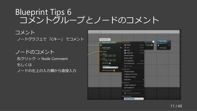 Blueprint Tips 6 コメントグループとノードのコメント コメント ノードグラフ上で 「Cキー」 でコメント ノードのコメント 右クリック -> Node Comment もしくは ノードの左上の入力欄から直接入力 11 / 40