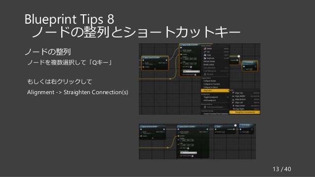 Blueprint Tips 8 ノードの整列とショートカットキー ノードの整列 ノードを複数選択して「Qキー」 もしくは右クリックして Alignment -> Straighten Connection(s) 13 / 40