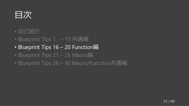 目次 • 自己紹介 • Blueprint Tips 1 – 15 共通編 • Blueprint Tips 16 – 20 Function編 • Blueprint Tips 21 – 25 Macro編 • Blueprint Tips ...