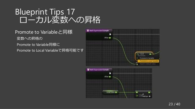 Blueprint Tips 17 ローカル変数への昇格 Promote to Variableと同様 変数への昇格の Promote to Variable同様に Promote to Local Variableで昇格可能です 23 / 40