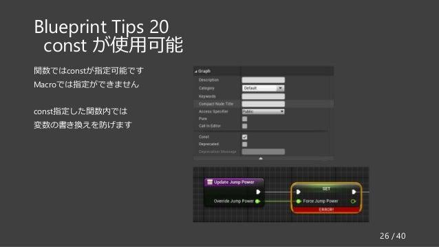 Blueprint Tips 20 const が使用可能 関数ではconstが指定可能です Macroでは指定ができません const指定した関数内では 変数の書き換えを防げます 26 / 40