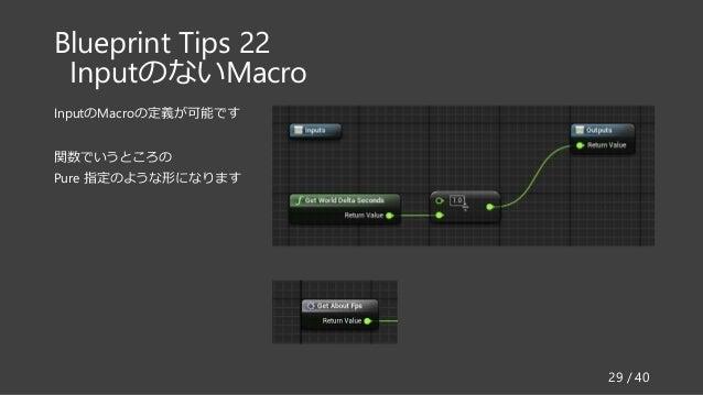 Blueprint Tips 22 InputのないMacro InputのMacroの定義が可能です 関数でいうところの Pure 指定のような形になります 29 / 40