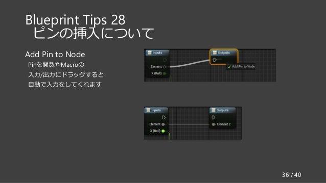 Blueprint Tips 28 ピンの挿入について Add Pin to Node Pinを関数やMacroの 入力/出力にドラッグすると 自動で入力をしてくれます 36 / 40