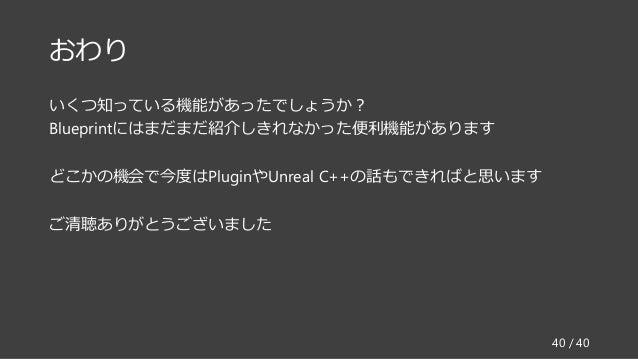 おわり いくつ知っている機能があったでしょうか? Blueprintにはまだまだ紹介しきれなかった便利機能があります どこかの機会で今度はPluginやUnreal C++の話もできればと思います ご清聴ありがとうございました 40 / 40