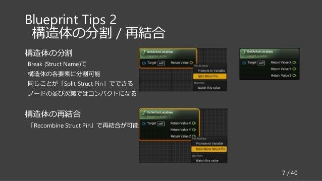 Blueprint Tips 2 構造体の分割 / 再結合 7 / 40 構造体の分割 Break (Struct Name)で 構造体の各要素に分割可能 同じことが「Split Struct Pin」でできる ノードの並び次第ではコンパクトに...