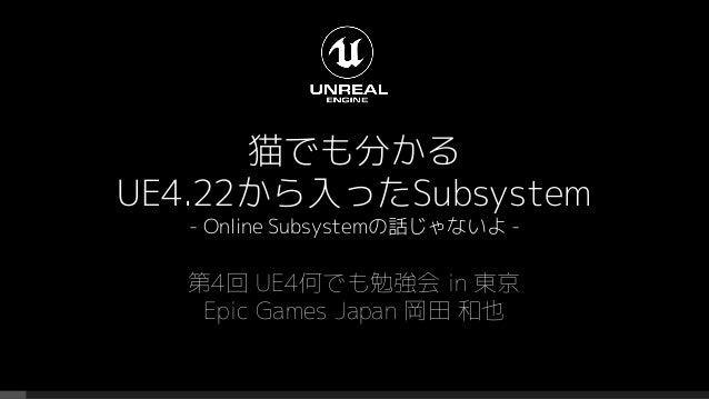 猫でも分かる UE4.22から入ったSubsystem - Online Subsystemの話じゃないよ - 第4回 UE4何でも勉強会 in 東京 Epic Games Japan 岡田 和也