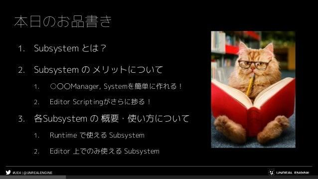 #UE4 | @UNREALENGINE 本日のお品書き 1. Subsystem とは? 2. Subsystem の メリットについて 1. ○〇〇Manager, Systemを簡単に作れる! 2. Editor Scriptingがさら...
