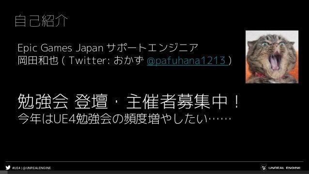 #UE4 | @UNREALENGINE 自己紹介 Epic Games Japan サポートエンジニア 岡田和也 ( Twitter: おかず @pafuhana1213 ) 勉強会 登壇・主催者募集中! 今年はUE4勉強会の頻度増やしたい……