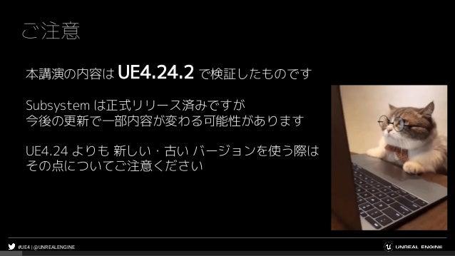 #UE4 | @UNREALENGINE ご注意 本講演の内容は UE4.24.2 で検証したものです Subsystem は正式リリース済みですが 今後の更新で一部内容が変わる可能性があります UE4.24 よりも 新しい・古い バージョンを...