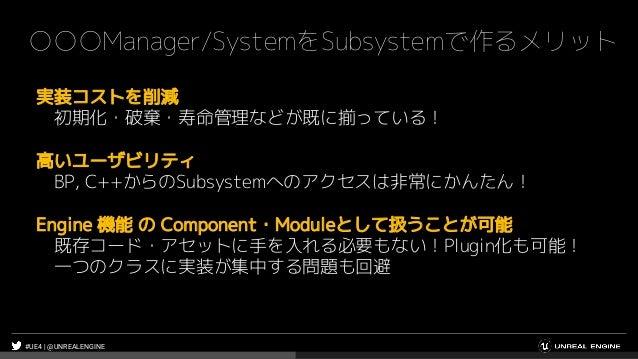 #UE4 | @UNREALENGINE ○○○Manager/SystemをSubsystemで作るメリット 実装コストを削減 初期化・破棄・寿命管理などが既に揃っている! 高いユーザビリティ BP, C++からのSubsystemへのアクセ...