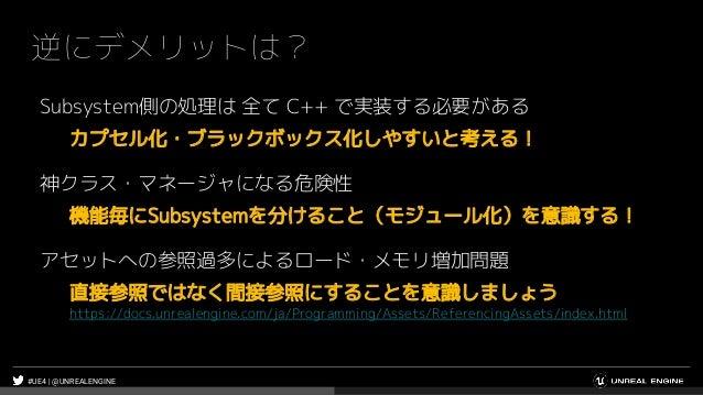 #UE4 | @UNREALENGINE 逆にデメリットは? Subsystem側の処理は 全て C++ で実装する必要がある カプセル化・ブラックボックス化しやすいと考える! 神クラス・マネージャになる危険性 機能毎にSubsystemを分け...