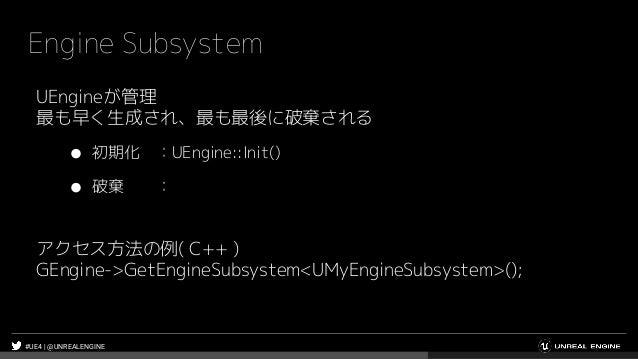 #UE4 | @UNREALENGINE Engine Subsystem UEngineが管理 最も早く生成され、最も最後に破棄される ● 初期化 :UEngine::Init() ● 破棄 : アクセス方法の例( C++ ) GEngine...