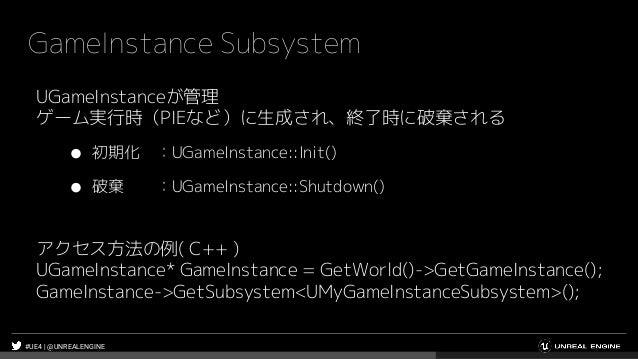 #UE4 | @UNREALENGINE GameInstance Subsystem UGameInstanceが管理 ゲーム実行時(PIEなど)に生成され、終了時に破棄される ● 初期化 :UGameInstance::Init() ● 破...