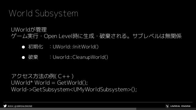 #UE4 | @UNREALENGINE World Subsystem UWorldが管理 ゲーム実行・Open Level時に生成・破棄される。サブレベルは無関係 ● 初期化 :UWorld::InitWorld() ● 破棄 :Uworl...
