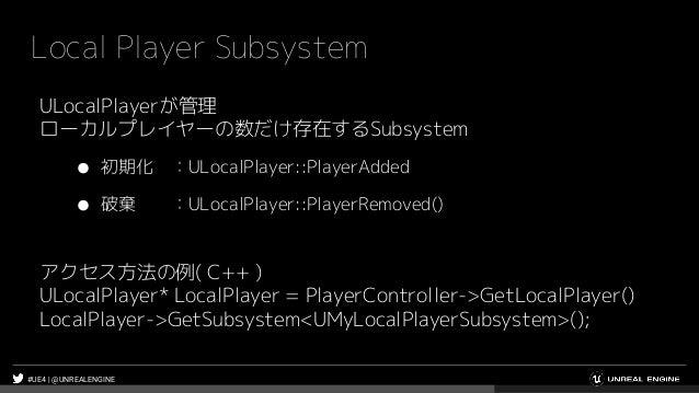#UE4 | @UNREALENGINE Local Player Subsystem ULocalPlayerが管理 ローカルプレイヤーの数だけ存在するSubsystem ● 初期化 :ULocalPlayer::PlayerAdded ● ...