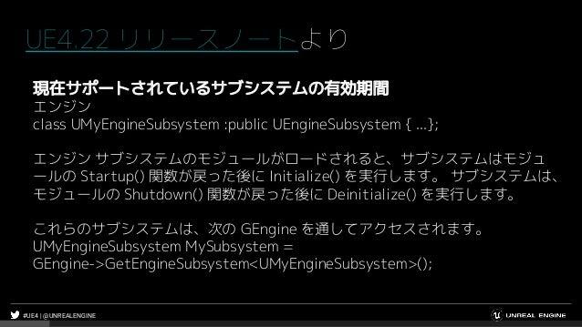 #UE4 | @UNREALENGINE UE4.22 リリースノートより 現在サポートされているサブシステムの有効期間 エンジン class UMyEngineSubsystem :public UEngineSubsystem { ...}...