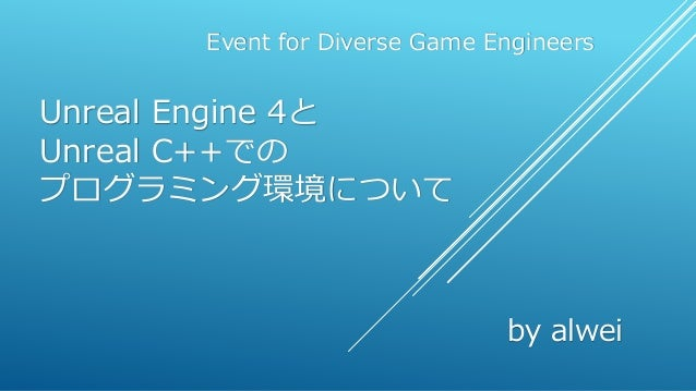 Unreal Engine 4と Unreal C++での プログラミング環境について Event for Diverse Game Engineers by alwei