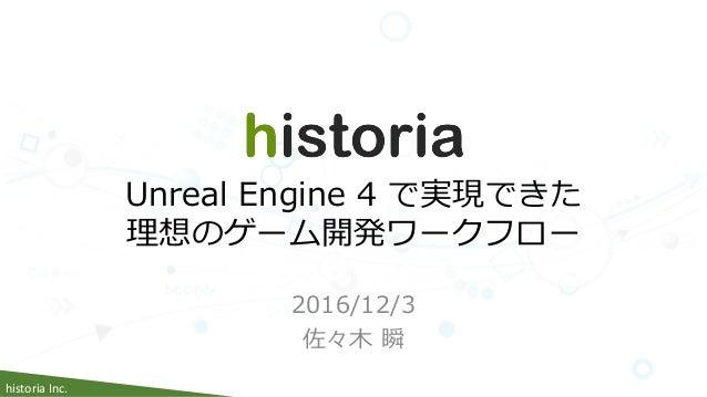 historia Inc. 2016/12/3 佐々木 瞬 Unreal Engine 4 で実現できた 理想のゲーム開発ワークフロー