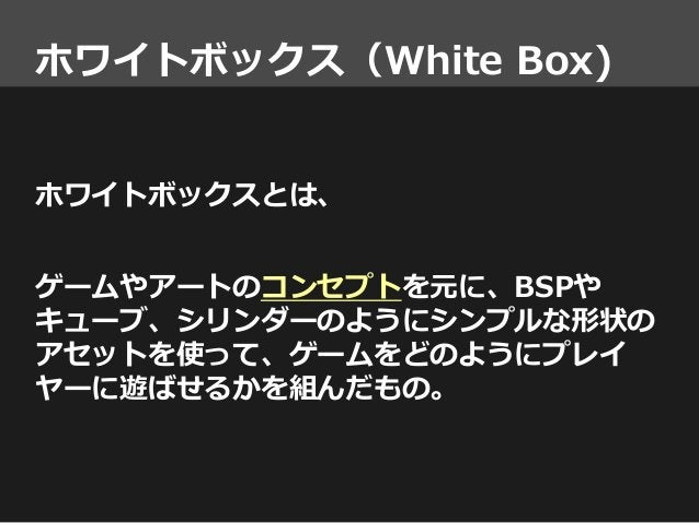 ホワイトボックス(White Box) ホワイトボックスとは、 ゲームやアートのコンセプトを元に、BSPや キューブ、シリンダーのようにシンプルな形状の アセットを使って、ゲームをどのようにプレイ ヤーに遊ばせるかを組んだもの。