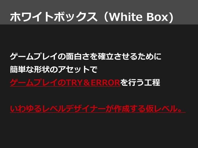 ホワイトボックス(White Box) ゲームプレイの面白さを確立させるために 簡単な形状のアセットで ゲームプレイのTRY&ERRORを行う工程 いわゆるレベルデザイナーが作成する仮レベル。