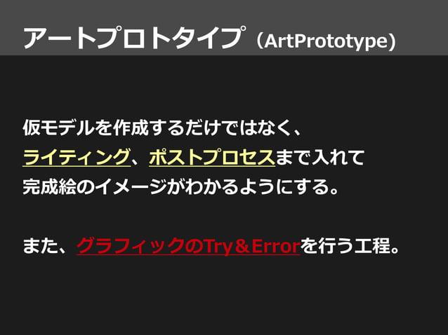 アートプロトタイプ(ArtPrototype) 仮モデルを作成するだけではなく、 ライティング、ポストプロセスまで入れて 完成絵のイメージがわかるようにする。 また、グラフィックのTry&Errorを行う工程。