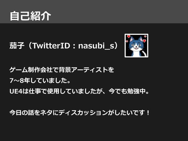 自己紹介 茄子(TwitterID : nasubi_s) ゲーム制作会社で背景アーティストを 7~8年していました。 UE4は仕事で使用していましたが、今でも勉強中。 今日の話をネタにディスカッションがしたいです!