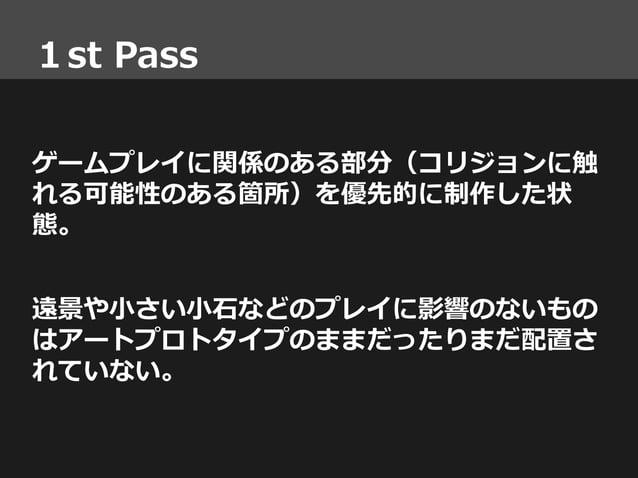 1st Pass ゲームプレイに関係のある部分(コリジョンに触 れる可能性のある箇所)を優先的に制作した状 態。 遠景や小さい小石などのプレイに影響のないもの はアートプロトタイプのままだったりまだ配置さ れていない。