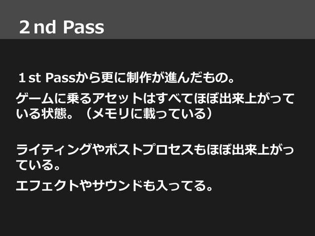 2nd Pass 1st Passから更に制作が進んだもの。 ゲームに乗るアセットはすべてほぼ出来上がって いる状態。(メモリに載っている) ライティングやポストプロセスもほぼ出来上がっ ている。 エフェクトやサウンドも入ってる。