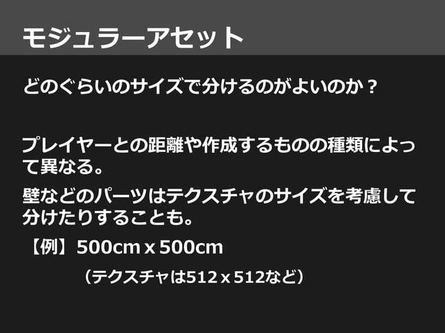 モジュラーアセット どのぐらいのサイズで分けるのがよいのか? プレイヤーとの距離や作成するものの種類によっ て異なる。 壁などのパーツはテクスチャのサイズを考慮して 分けたりすることも。 【例】500cmx500cm (テクスチャは512x51...