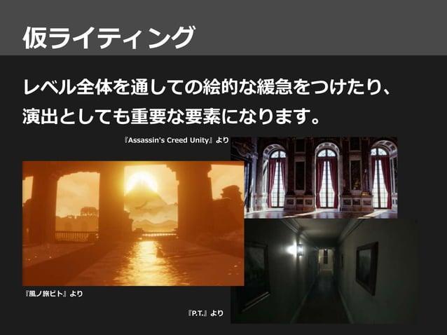 仮ライティング レベル全体を通しての絵的な緩急をつけたり、 演出としても重要な要素になります。 『風ノ旅ビト』より 『Assassin's Creed Unity』より 『P.T.』より ©2014 Sony Computer Entertai...