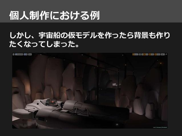 しかし、宇宙船の仮モデルを作ったら背景も作り たくなってしまった。 個人制作における例