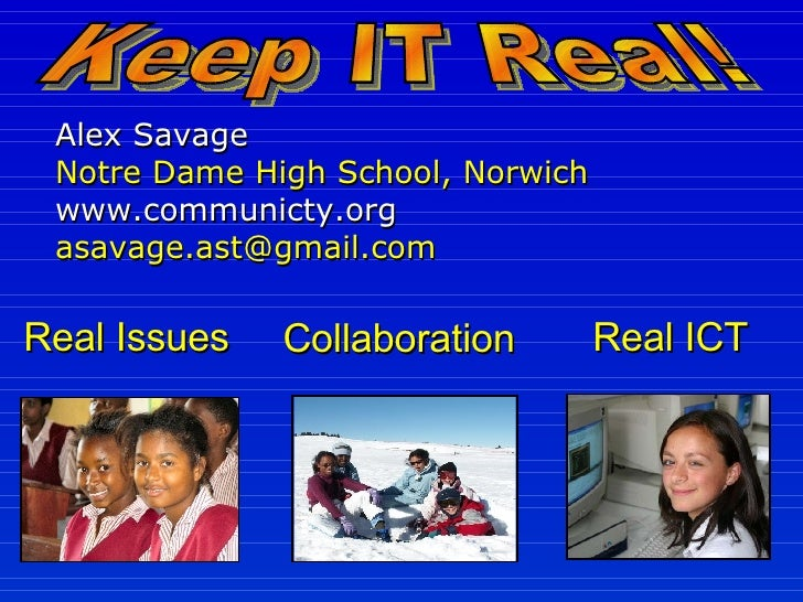 Alex Savage Notre Dame High School, Norwich  www.communicty.org  [email_address] Keep IT Real! Real Issues Real ICT Collab...