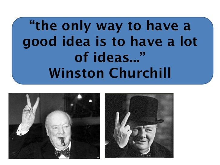 """""""the only way to have agood idea is to have a lot       of ideas...""""    Winston Churchill"""