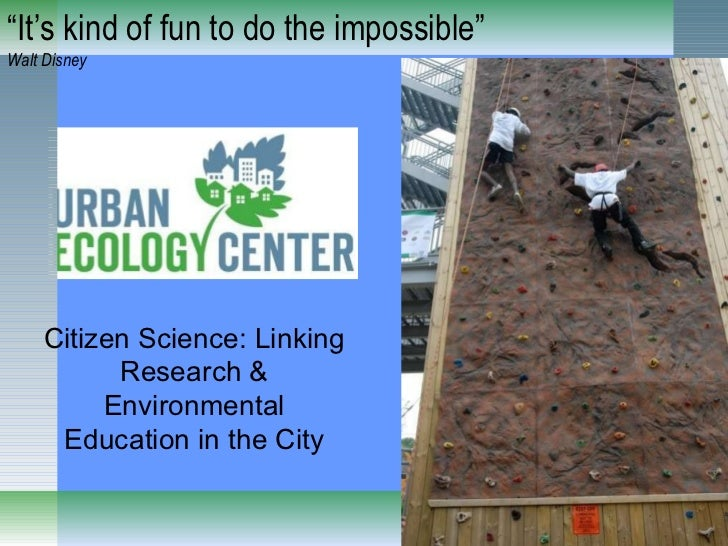 """"""" It's kind of fun to do the impossible"""" Walt Disney Citizen Science: Linking Research & Environmental Education in the City"""