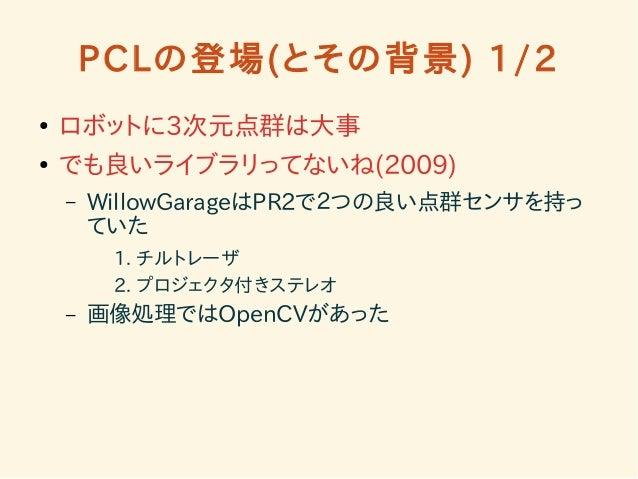 PCLの登場(とその背景) 1/2  ● ロボットに3次元点群は大事  ● でも良いライブラリってないね(2009)  – WillowGarageはPR2で2つの良い点群センサを持っ  ていた  1. チルトレーザ  2. プロジェクタ付きス...