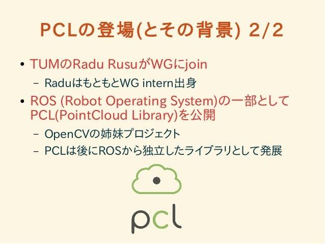 PCLの登場(とその背景) 2/2  ● TUMのRadu RusuがWGにjoin  – RaduはもともとWG intern出身  ● ROS (Robot Operating System)の一部として  PCL(PointCloud L...