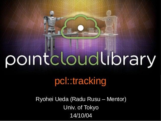 pcl::tracking  Ryohei Ueda (Radu Rusu – Mentor)  Univ. of Tokyo  14/10/04