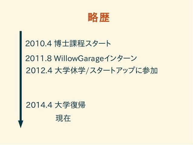 略歴  2010.4 博士課程スタート  2011.8 WillowGarageインターン  2012.4 大学休学/スタートアップに参加  2014.4 大学復帰  現在